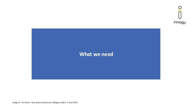 innogy.C3 · Tim Ebner - Data Science & Business Intelligence (IDC) - 4. April 2019 What we need