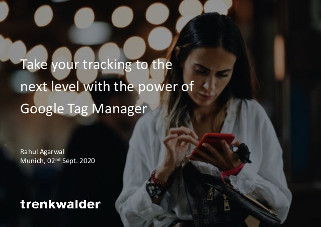 Take your tracking to the next level with the power of Google Tag Manager Rahul Agarwal Munich, 02nd Sept. 2020