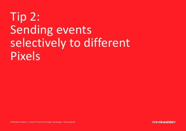 AllFacebook Advance · Power FB Pixel with Google Tag Manager · Rahul Agarwal Tip 2: Sending events selectively to differen...