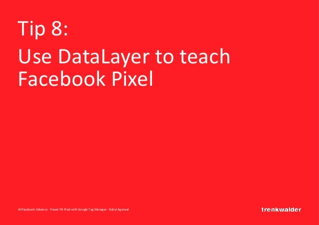 AllFacebook Advance · Power FB Pixel with Google Tag Manager · Rahul Agarwal Tip 8: Use DataLayer to teach Facebook Pixel
