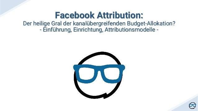 Facebook Attribution: Der heilige Gral der kanal�bergreifenden Budget-Allokation? - Einf�hrung, Einrichtung, Attributionsm...