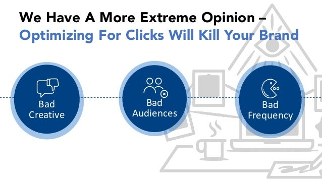 We Have A More Extreme Opinion – Optimizing For Clicks Will Kill Your Brand Bad Creative Bad Audiences Bad Frequency