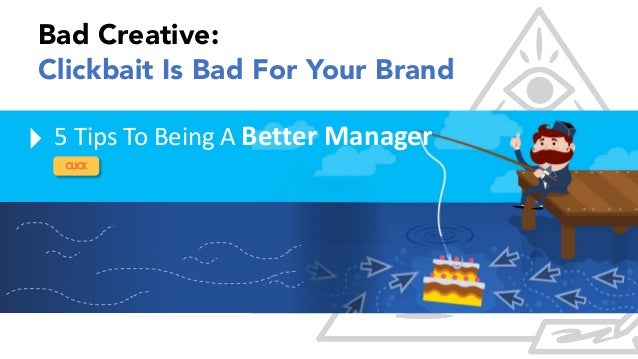 CLICK 5 Tips To Being A Better Manager Bad Creative: Clickbait Is Bad For Your Brand