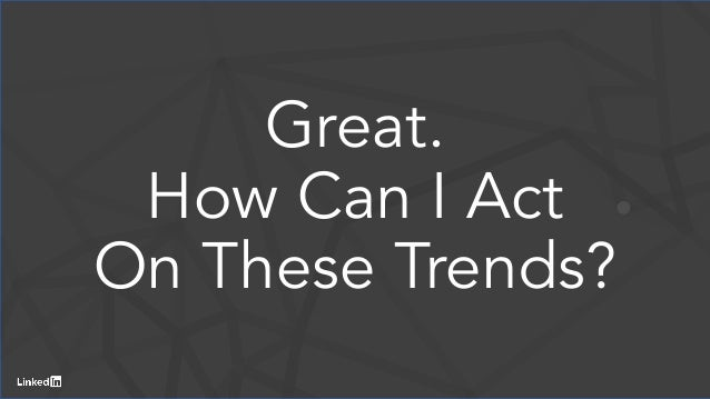 42 Great. How Can I Act On These Trends?