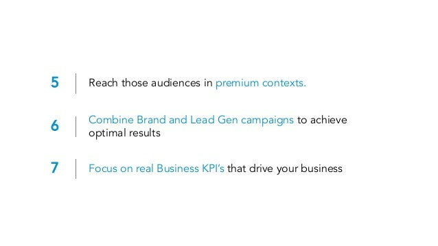 5 Reach those audiences in premium contexts. 6 Combine Brand and Lead Gen campaigns to achieve optimal results 7 Focus on ...