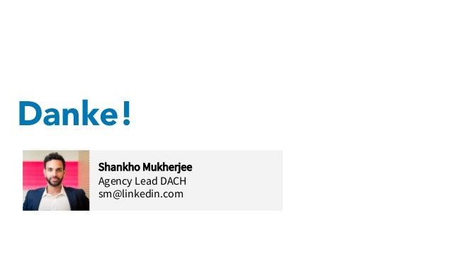 Danke! Shankho Mukherjee Agency Lead DACH sm@linkedin.com