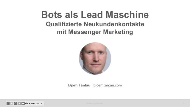 Bots als Lead Maschine Qualifizierte Neukundenkontakte mit Messenger Marketing Bots als Lead Maschine 1 Björn Tantau | bjo...