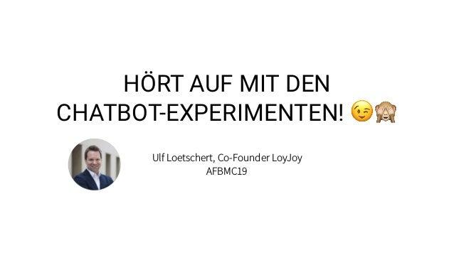 HÖRT AUF MIT DEN CHATBOT-EXPERIMENTEN! 😉🙈 Ulf Loetschert, Co-Founder LoyJoy AFBMC19