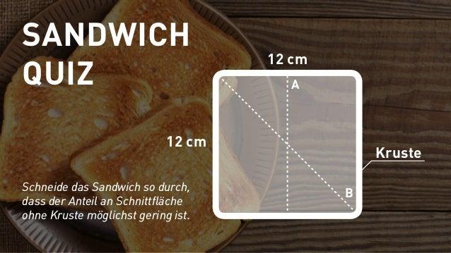 12 cm 12 cm B A Kruste Schneide das Sandwich so durch, dass der Anteil an Schnittfläche ohne Kruste möglichst gering ist. ...
