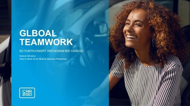 GLBOAL TEAMWORK SO FUNTKIONIERT INSTAGRAM BEI CAR2GO Stefanie Söhnchen Head of Global Social Media & Marketing Partnerships