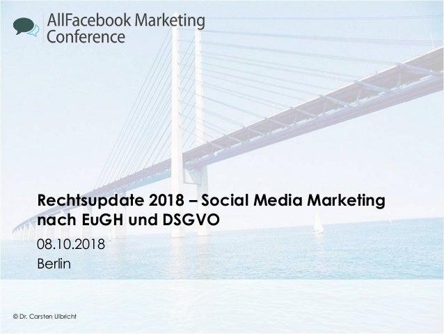 © Dr. Carsten Ulbricht 1 © Dr. Carsten Ulbricht Rechtsupdate 2018 – Social Media Marketing nach EuGH und DSGVO 08.10.2018 ...