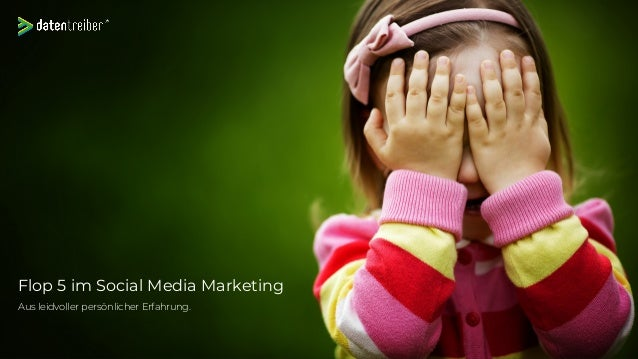 Flop 5 im Social Media Marketing Aus leidvoller persönlicher Erfahrung.