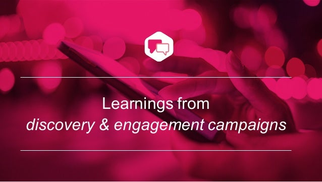 Learnings from discovery & engagement campaigns
