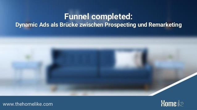www.thehomelike.com Funnel completed: Dynamic Ads als Brücke zwischen Prospecting und Remarketing