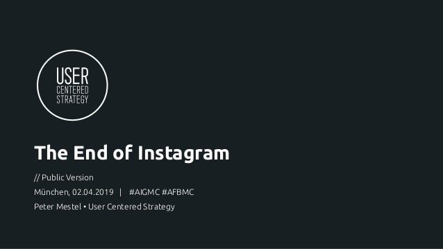 The End of Instagram // Public Version München, 02.04.2019 | #AIGMC #AFBMC Peter Mestel • User Centered Strategy