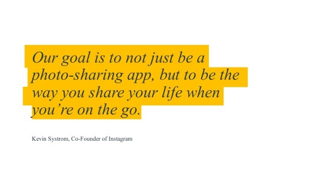 Our goal is to not just be a photo-sharing app, but to be the way you share your life when you're on the go. Kevin Systrom...