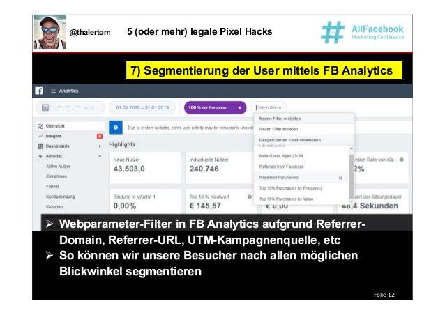 Folie 12 @thalertom 5 (oder mehr) legale Pixel Hacks 7) Segmentierung der User mittels FB Analytics7) Segmentierung der Us...