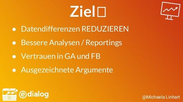 @Michaela Linhart Ziel ● Datendifferenzen REDUZIEREN ● Bessere Analysen / Reportings ● Vertrauen in GA und FB ● Ausgezeich...