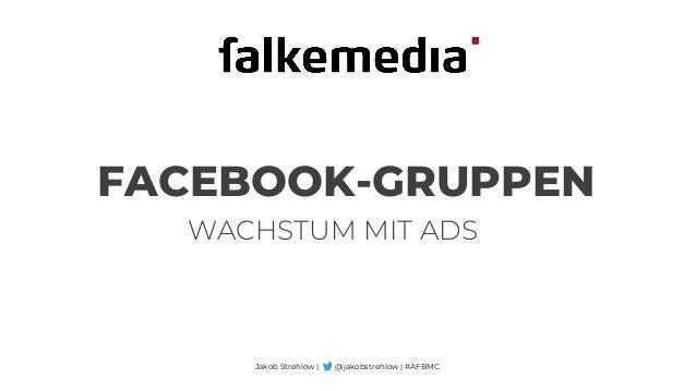 FACEBOOK-GRUPPEN Jakob Strehlow | @jakobstrehlow | #AFBMC WACHSTUM MIT ADS