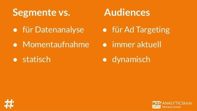 ANALYTICSkiste Michaela Linhart Segmente vs. ● für Datenanalyse ● Momentaufnahme ● statisch ● für Ad Targeting ● immer akt...