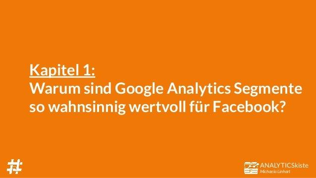 ANALYTICSkiste Michaela Linhart Kapitel 1: Warum sind Google Analytics Segmente so wahnsinnig wertvoll für Facebook?