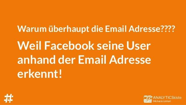 ANALYTICSkiste Michaela Linhart Warum überhaupt die Email Adresse???? Weil Facebook seine User anhand der Email Adresse er...