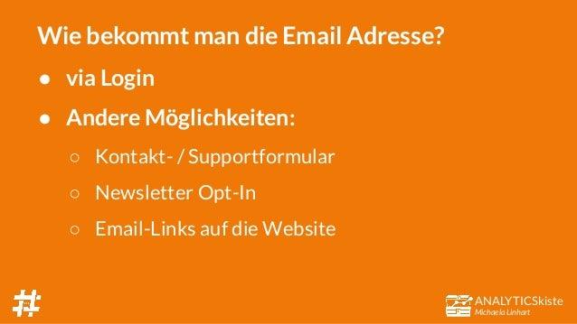 ANALYTICSkiste Michaela Linhart Wie bekommt man die Email Adresse? ● via Login ● Andere Möglichkeiten: ○ Kontakt- / Suppor...