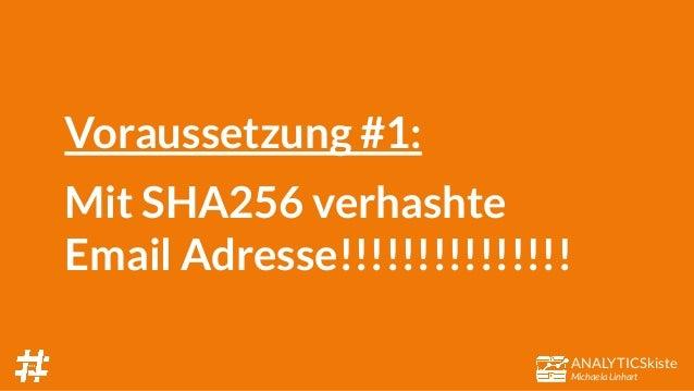 ANALYTICSkiste Michaela Linhart Voraussetzung #1: Mit SHA256 verhashte Email Adresse!!!!!!!!!!!!!!!