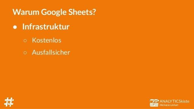 ANALYTICSkiste Michaela Linhart Warum Google Sheets? ● Infrastruktur ○ Kostenlos ○ Ausfallsicher