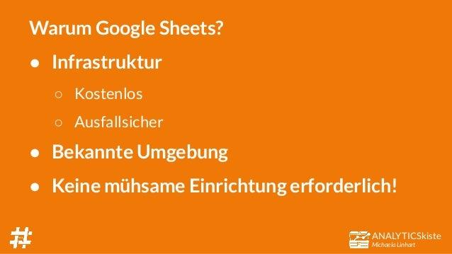 ANALYTICSkiste Michaela Linhart Warum Google Sheets? ● Infrastruktur ○ Kostenlos ○ Ausfallsicher ● Bekannte Umgebung ● Kei...