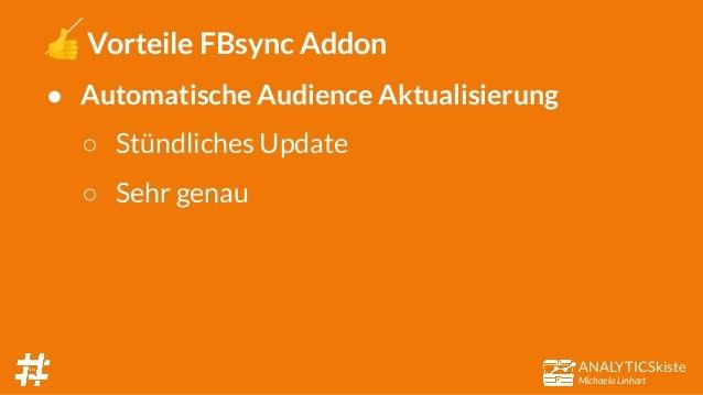 ANALYTICSkiste Michaela Linhart 👍 Vorteile FBsync Addon ● Automatische Audience Aktualisierung ○ Stündliches Update ○ Sehr...