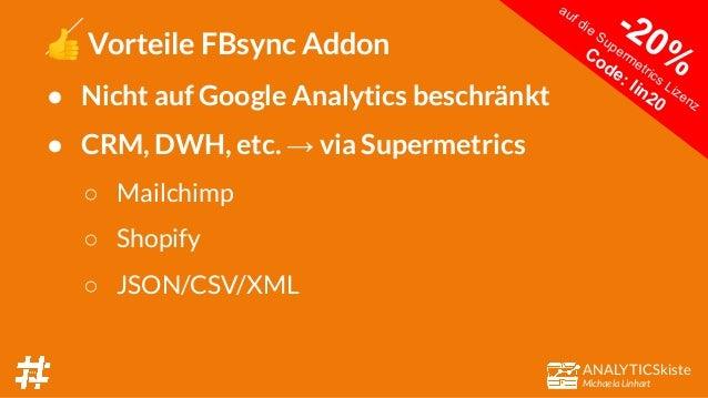 ANALYTICSkiste Michaela Linhart 👍 Vorteile FBsync Addon ● Nicht auf Google Analytics beschränkt ● CRM, DWH, etc. → via Sup...