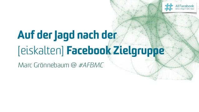 Auf der Jagd nach der  [eiskalten] Facebook Zielgruppe Marc Grönnebaum @ #AFBMC