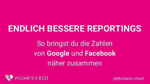 ENDLICH BESSERE REPORTINGS So bringst du die Zahlen von Google und Facebook näher zusammen @Michaela Linhart
