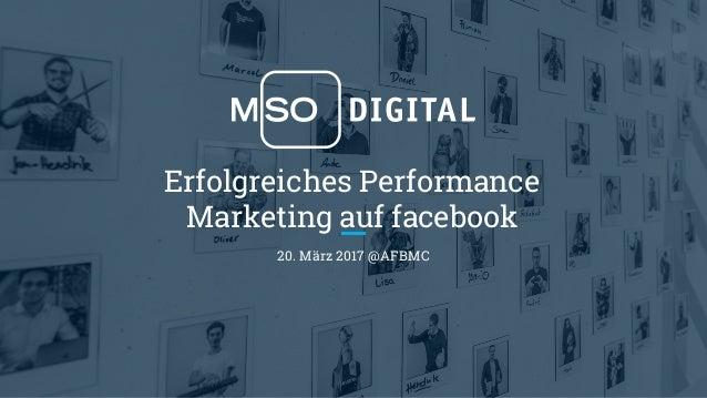 Erfolgreiches Performance Marketing auf facebook 20. März 2017 @AFBMC