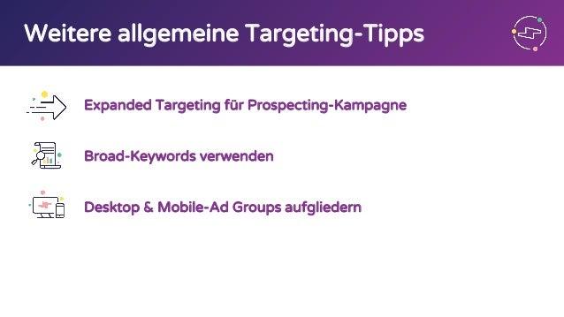 Weitere allgemeine Targeting-Tipps Expanded Targeting für Prospecting-Kampagne Broad-Keywords verwenden Desktop & Mobile-A...
