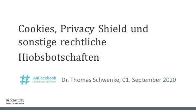 Cookies, Privacy Shield und sonstige rechtliche Hiobsbotschaften Dr. Thomas Schwenke, 01. September 2020