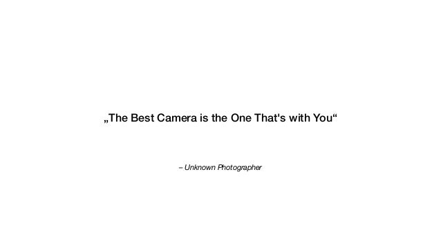 """– Unknown Photographer """"The Best Camera is the One That's with You"""""""