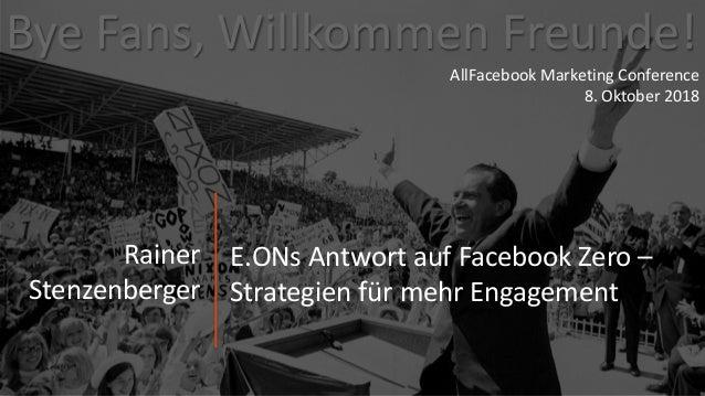 ByeFans,WillkommenFreunde! Rainer Stenzenberger AllFacebook MarketingConference 8.Oktober2018 E.ONsAntwortaufF...
