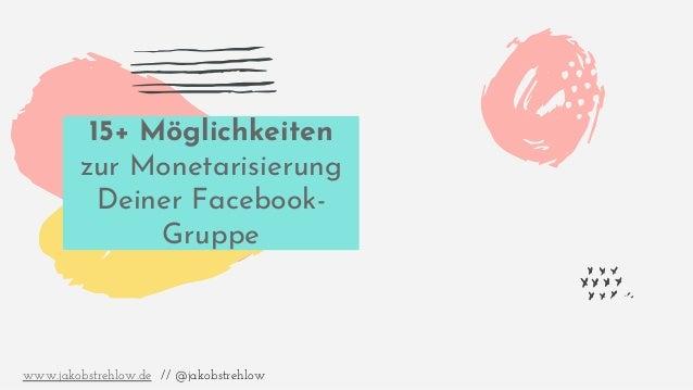 15+ Möglichkeiten zur Monetarisierung Deiner Facebook- Gruppe www.jakobstrehlow.de // @jakobstrehlow