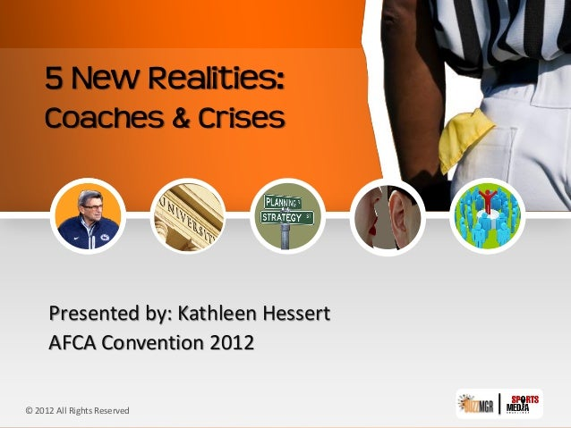 5 New Realities:    Coaches & Crises     Presented by: Kathleen Hessert     AFCA Convention 2012© 2012 All Rights Reserved