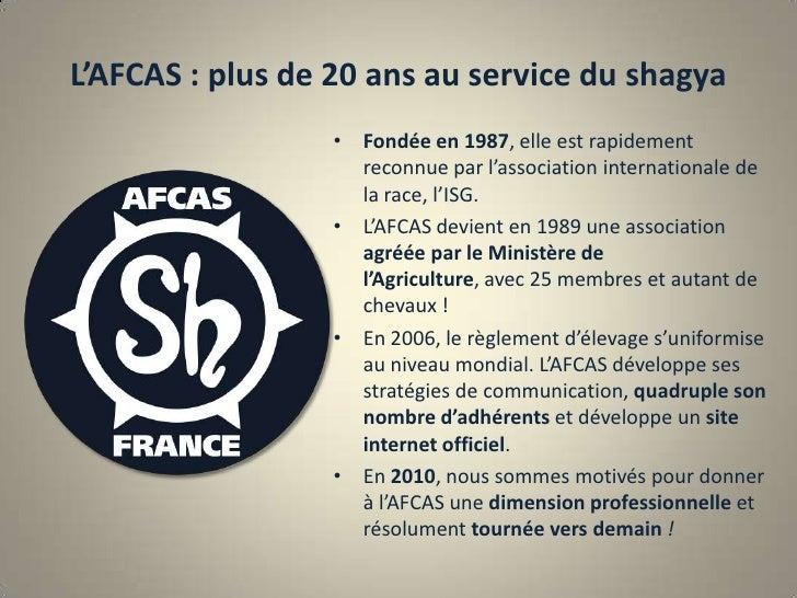 L'AFCAS : plus de 20 ans au service du shagya<br />Fondée en 1987, elle est rapidement reconnue par l'association internat...