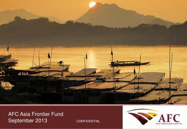 CONFIDENTIAL AFC Asia Frontier Fund September 2013 CONFIDENTIAL AFC Asia Frontier Fund September 2013