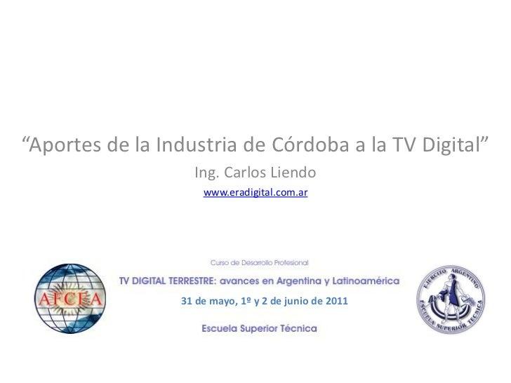 """""""Aportes de la Industria de Córdoba a la TV Digital""""                   Ing. Carlos Liendo                     www.eradigit..."""