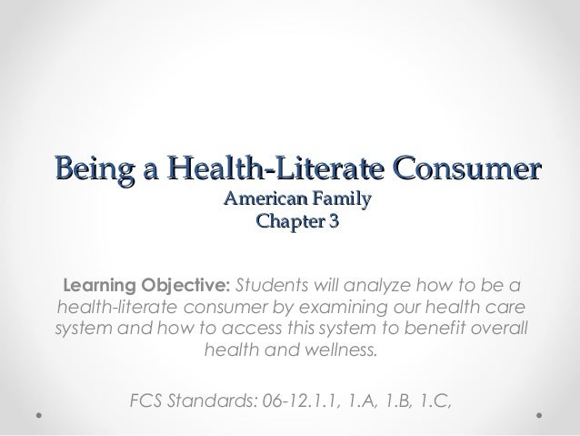 Being a Health-Literate Consumer American Family Chapter 3  Learning Objective: Students will analyze how to be a health-l...