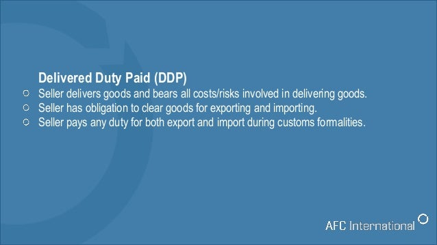 Delivered Duty Paid (DDP) Seller delivers goods and bears all costs/risks involved in delivering goods. Seller has obligat...