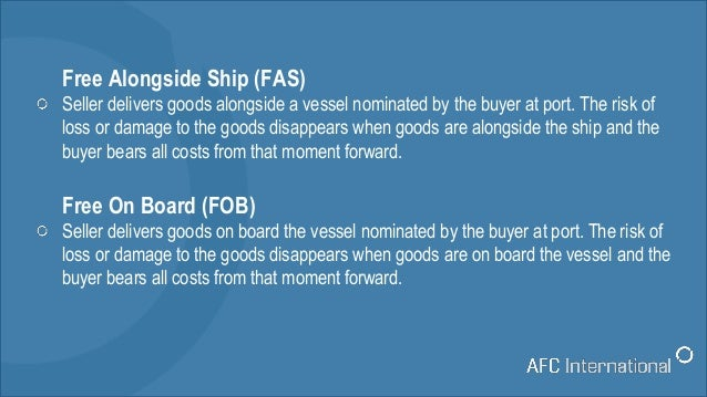 Free Alongside Ship (FAS) Seller delivers goods alongside a vessel nominated by the buyer at port. The risk of loss or dam...