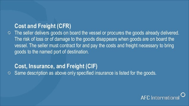 Cost and Freight (CFR) The seller delivers goods on board the vessel or procures the goods already delivered. The risk of ...