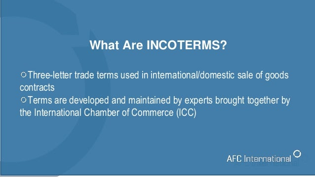 What Are INCOTERMS? Three-letter trade terms used in international/domestic sale of goods contracts Terms are developed an...