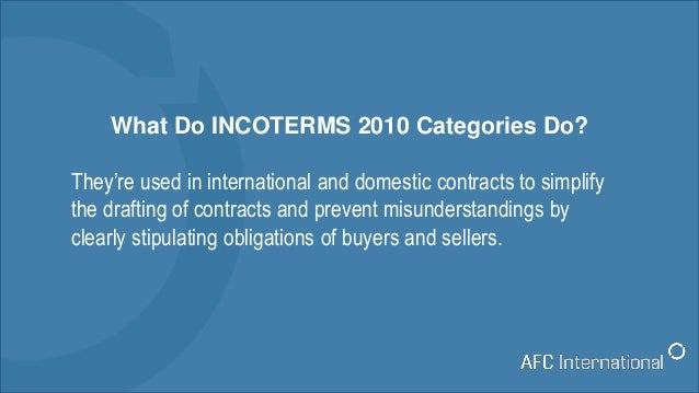 What Do INCOTERMS 2010 Categories Do? They're used in international and domestic contracts to simplify the drafting of con...